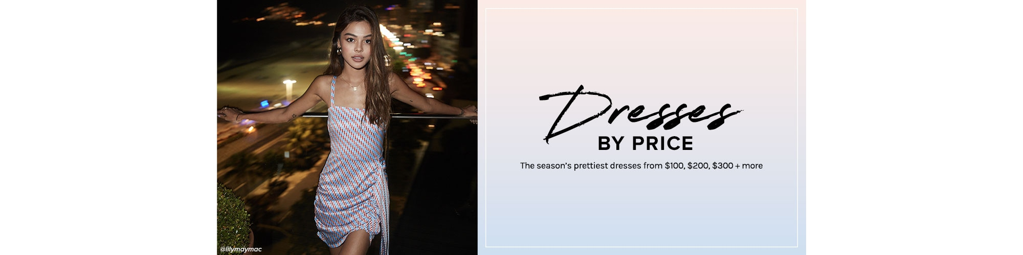 Dresses By Price. The season\u2019s prettiest dresses from $100, $200, $300 + more.