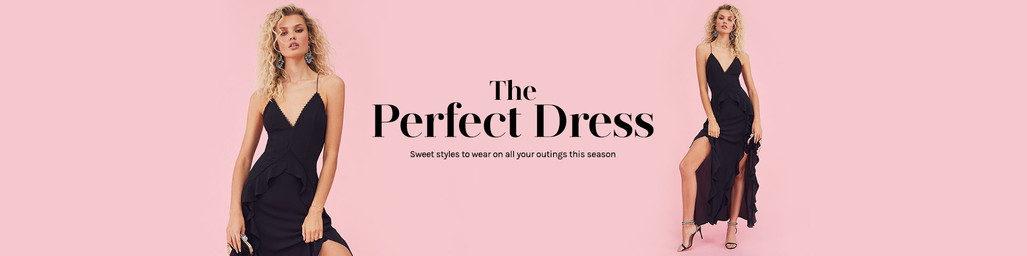 The Perfect Dress. Sweet styles to wear on all your outings this season. Shop the edit.