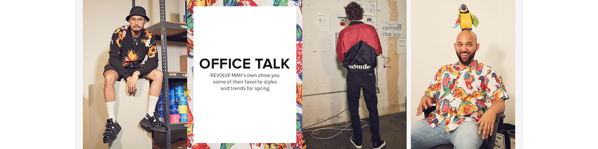 Office Talk. REVOLVE MAN\u2019s own show you some of their favorites styles and trends for spring. Shop Their Picks.