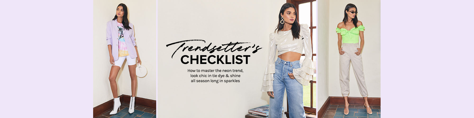 Trendsetter\'s Checklist. How to master the neon trend, look chic in tie dye & shine all season long in sparkles. Shop the edit.