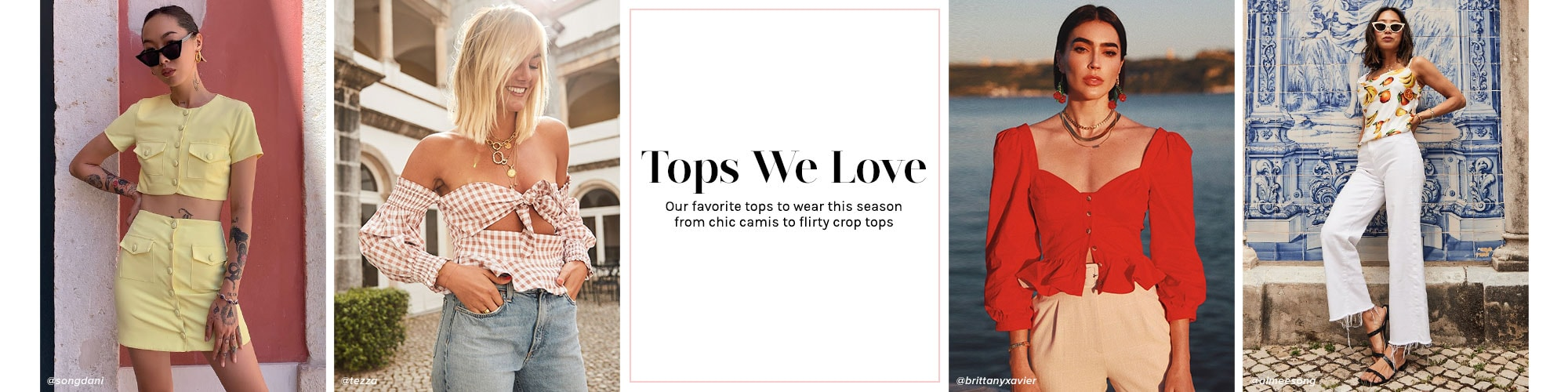 Tops We Love. Our favorite tops to wear this season from chic camis to flirty crop tops.