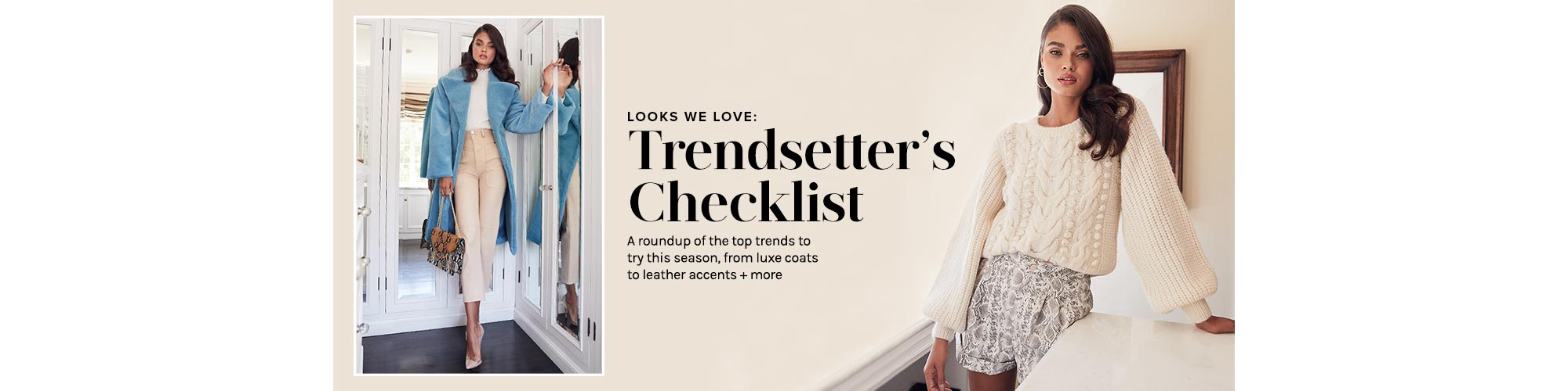Looks We Love: Trendsetter\'s Checklist. A roundup of the top trends to try this season, from luxe coats to leather accents + more.