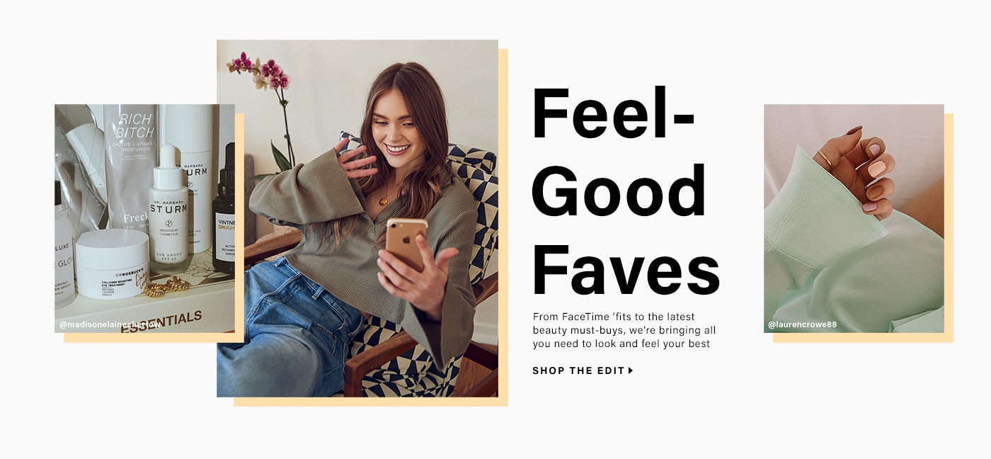 Feel-Good Faves. From Facetime \u2018fits to the latest beauty must-buys, we\u2019re bringing all you need to look and feel your best.