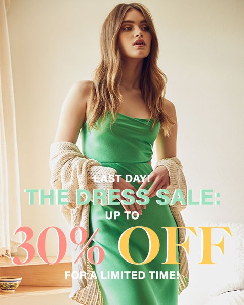 LAST DAY! The Dress Sale: Up to 30% Off. Don't wait, select dress styles are up to 30% off for a limited time! SHOP THE SALE