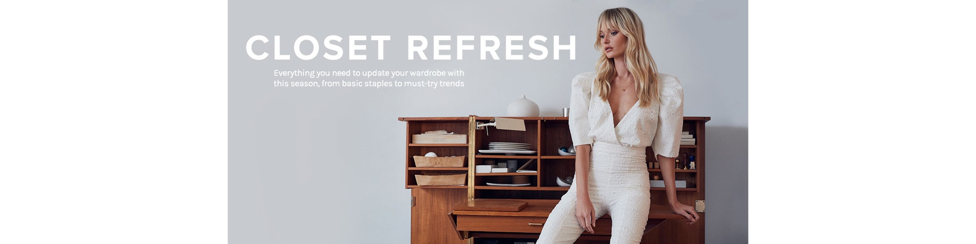 Closet Refresh. Everything you need to update your wardrobe with this season, from basic staples to must-try trends. SHOP THE EDIT