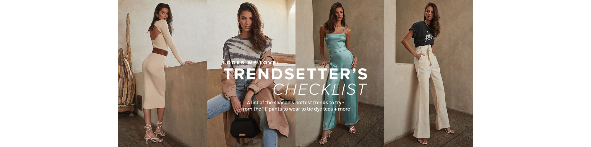 Look We Love: Trendsetter\'s Checklist. A list of the season\u2019s hottest trends to try - from the \'It\' pants to wear to tie dye tees + more. SHOP THE EDIT