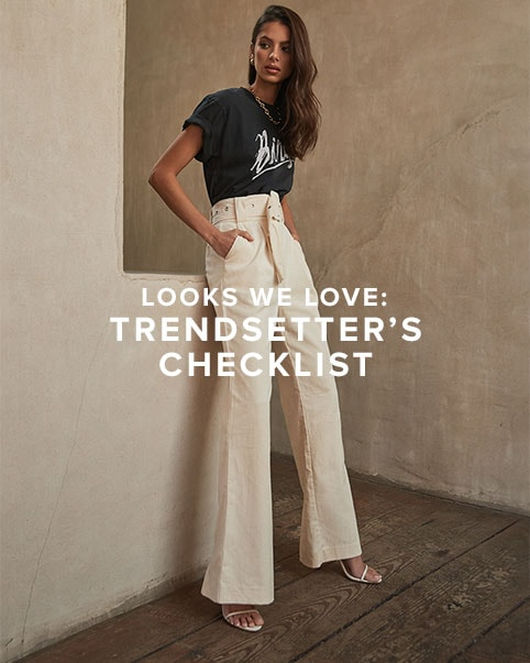 Look We Love: Trendsetter's Checklist. A list of the season's hottest trends to try - from the 'It' pants to wear to tie dye tees + more. SHOP THE EDIT