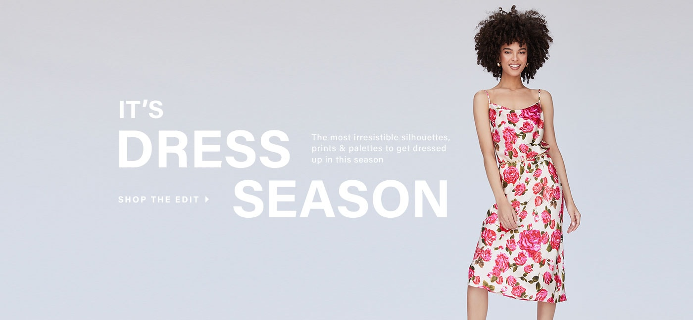 It\'s Dress Season. The most irresistible silhouettes, prints & palettes to get dressed up in this season. Shop the edit.