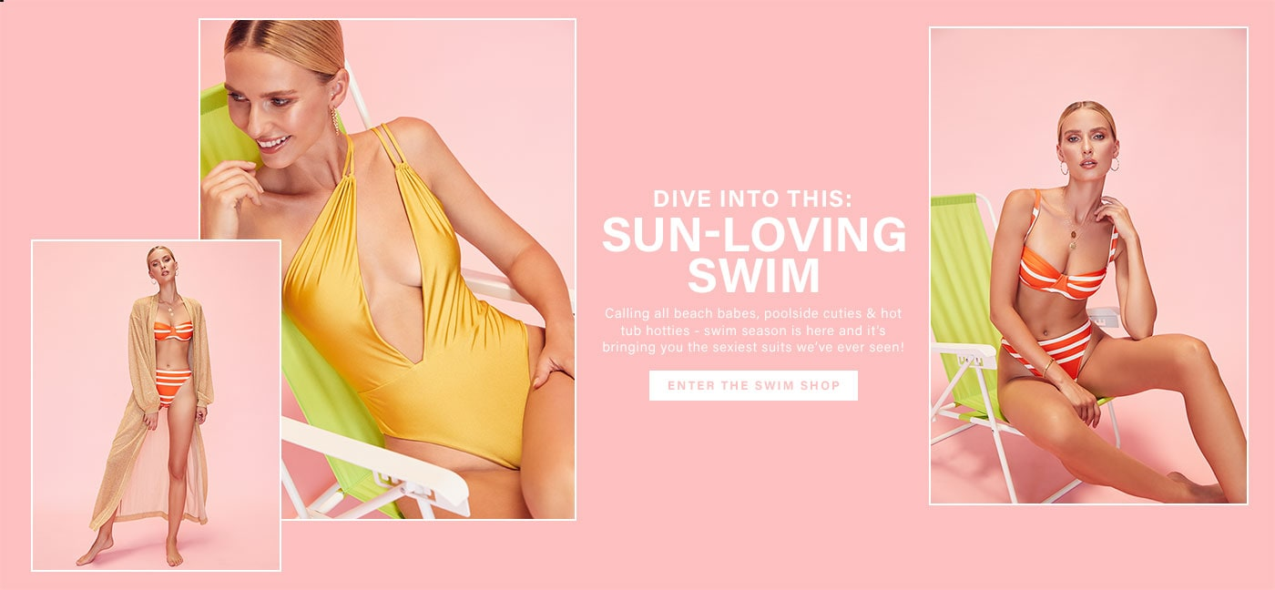Dive Into This: Sun-Loving Swim. Calling all beach babes, poolside cuties & hot tub hotties - swim season is here and it\u2019s bringing you the sexist suits we\u2019ve ever seen!