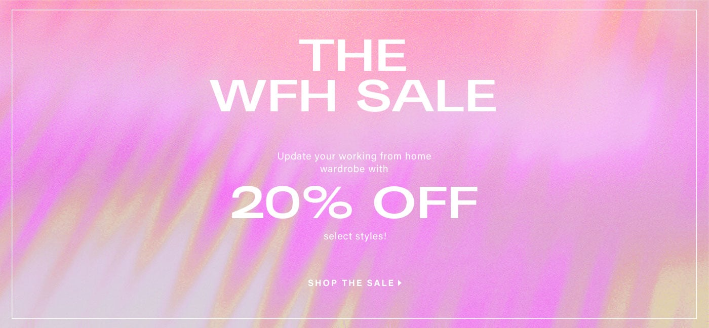 THE WFH SALE. Update your working from home wardrobe with 20% off select styles!