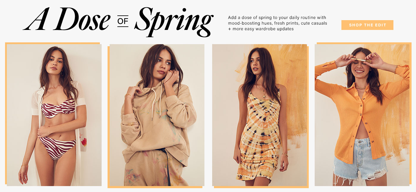 A Dose of Spring. Add a dose of spring to your daily routine with mood-boosting hues, fresh prints, cute casuals + more easy wardrobe updates.