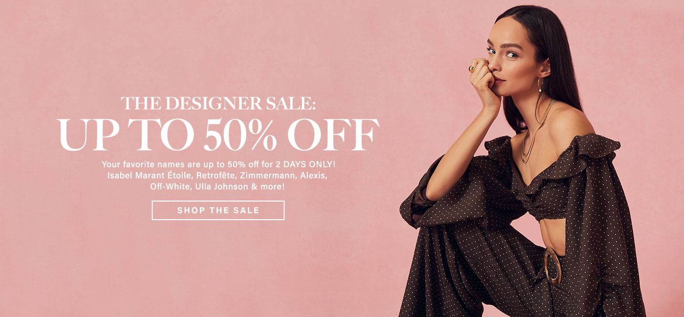 The Designer Sale: Up to 50% Off. Your favorite names are up to 50% off for 2 DAYS ONLY! Isabel Marant \u00C9toile, Retrof\u00EAte, Zimmermann, Alexis, Off-White, Ulla Johnson & more! Shop the sale.