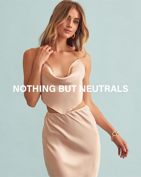 Nothing But Neutrals. Fill your closet with the season's chicest + sexiest nude styles, from effortless sets to barely-there dresses. SHOP THE EDIT