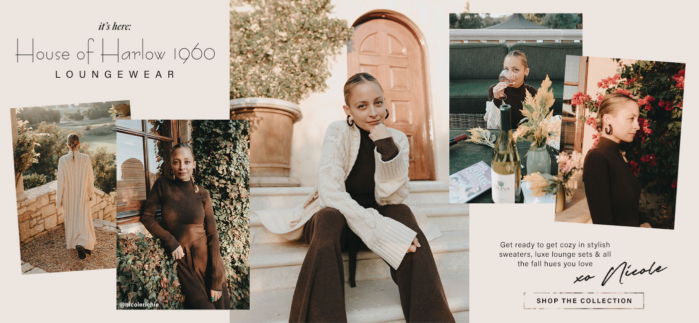 A picture of the back of Nicole Richie wearing a long cream-colored cardigan in an outdoor patio. Nicole Richie standing in front of an outdoor window wearing a brown long sleeve top and matching pant set. Nicole Richie sitting on outdoor steps wearing a brown long sleeve top and matching pant set and a cream-colored cardigan. Nicole Richie sitting outdoors holding a glass of wine wearing a brown long sleeve top. A side profile picture of Nicole Richie wearing a brown long sleeve top in front of flowers. It\u2019s Here: House of Harlow 1960 Loungewear. Shop the Collection.