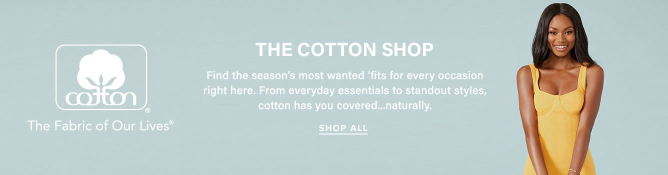 The cotton shop. Find the season's most wanted fits for every occasion right here. From everyday essentials to standout styles, cotton has you covered, naturally. Shop All.