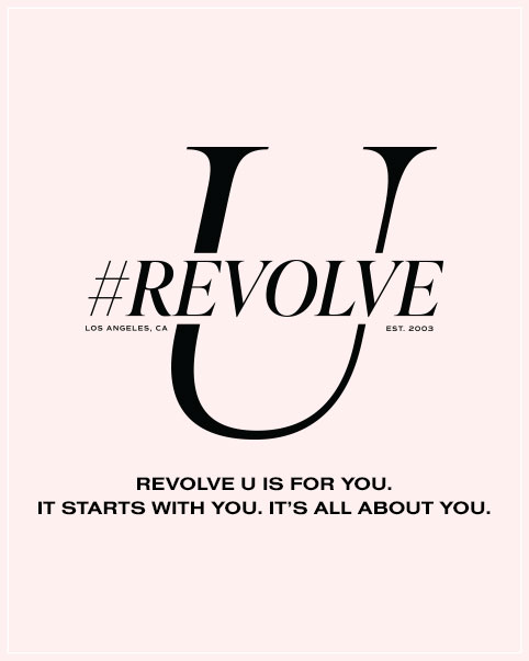 REVOLVE U Is For You. It Starts With You. It's All About You. REVOLVE U aims to provide inspiration and information to U, our customers, influencers and fans, through virtual panels and content. REVOLVE U's curated network of industry experts and trusted professionals are here to share their personal journeys and knowledge about entrepreneurship, career & brand building, social content strategy, and health & wellness, inspiring U to DO YOU. Join Us for #REVOLVEU September 21st - September 27th. Learn More.