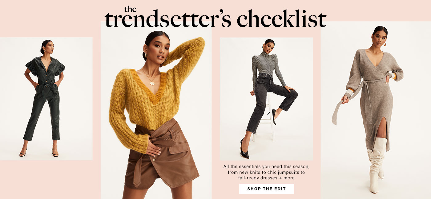 A model is standing wearing an emerald green, faux leather jumpsuit with ruffled short sleeves and a belted waist. A model is posing wearing a yellow sweater and a brown leather mini skirt. A model is sitting on a stool wearing a grey plaid turtleneck bodysuit and black denim pants. A model is wearing a grey sweater dress with waist tie detail and white knee-high boots. The Trendsetter\u2019s Checklist. Shop the Edit.