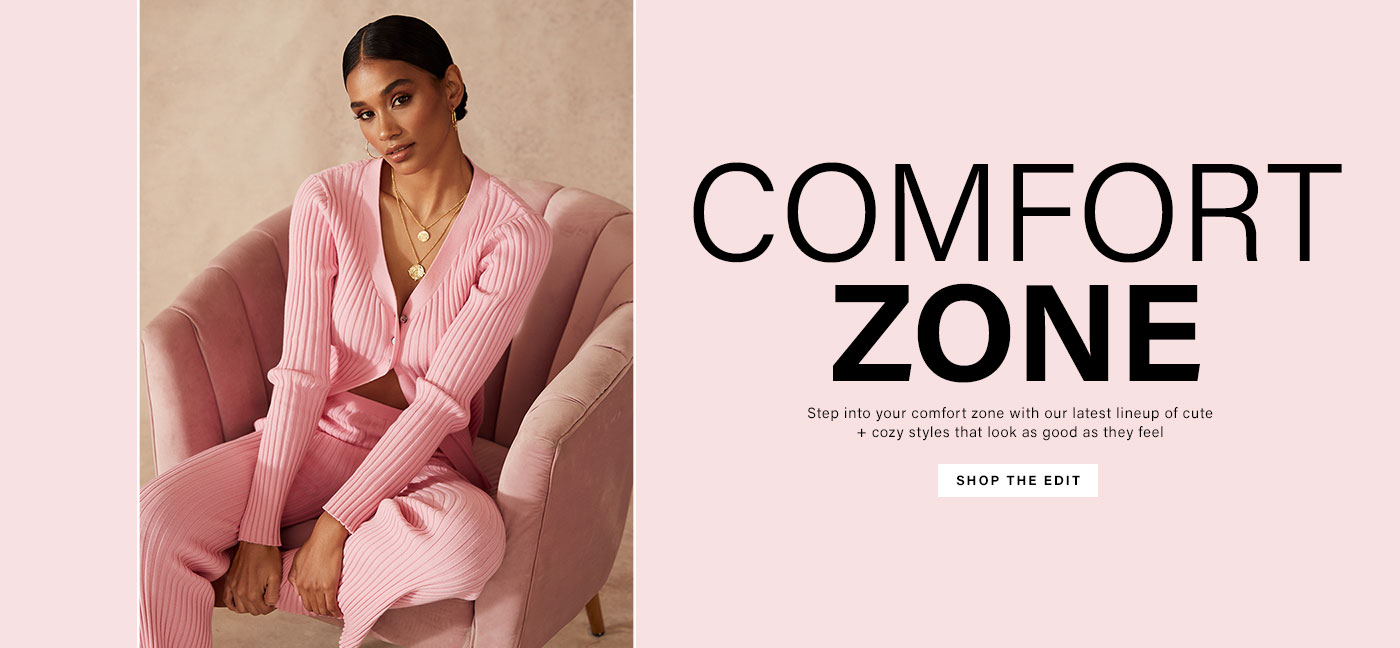 Comfort Zone. Step into your comfort zone with our latest lineup of cute + cozy styles that look as good as they feel.