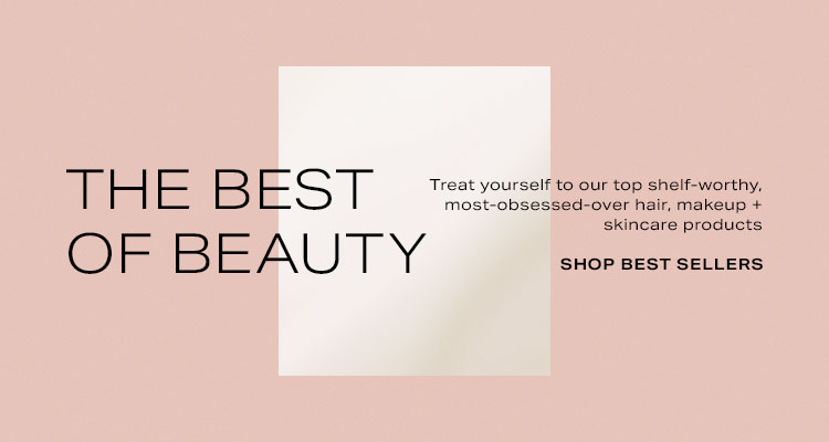 The Best of Beauty. Treat yourself to our top shelf-worthy, most-obsessed-over hair, makeup + skincare products. Shop Now.