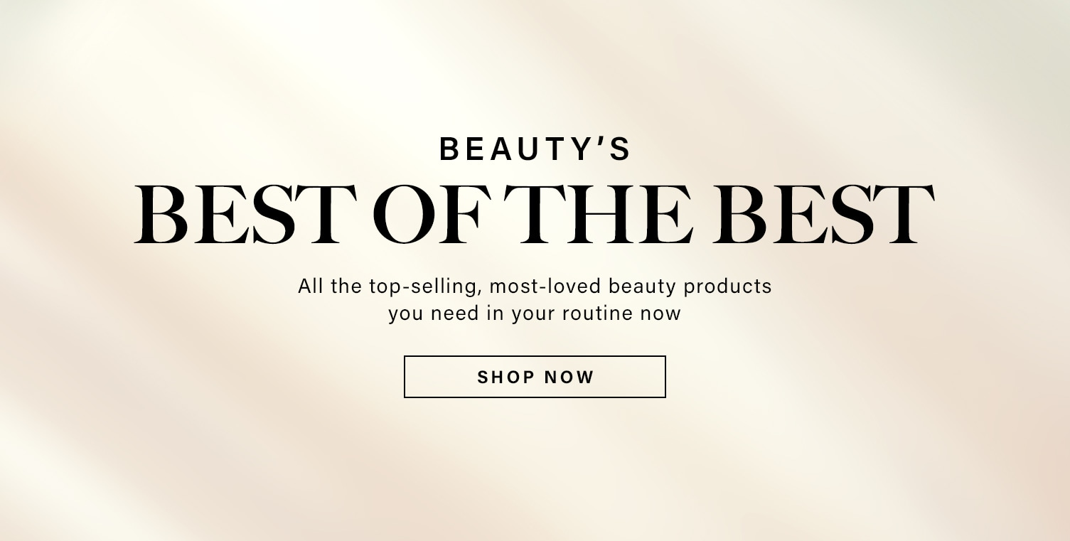 Beauty's Best of the Best. All the top-selling, most-loved beauty products you need in your routine now. Shop Now