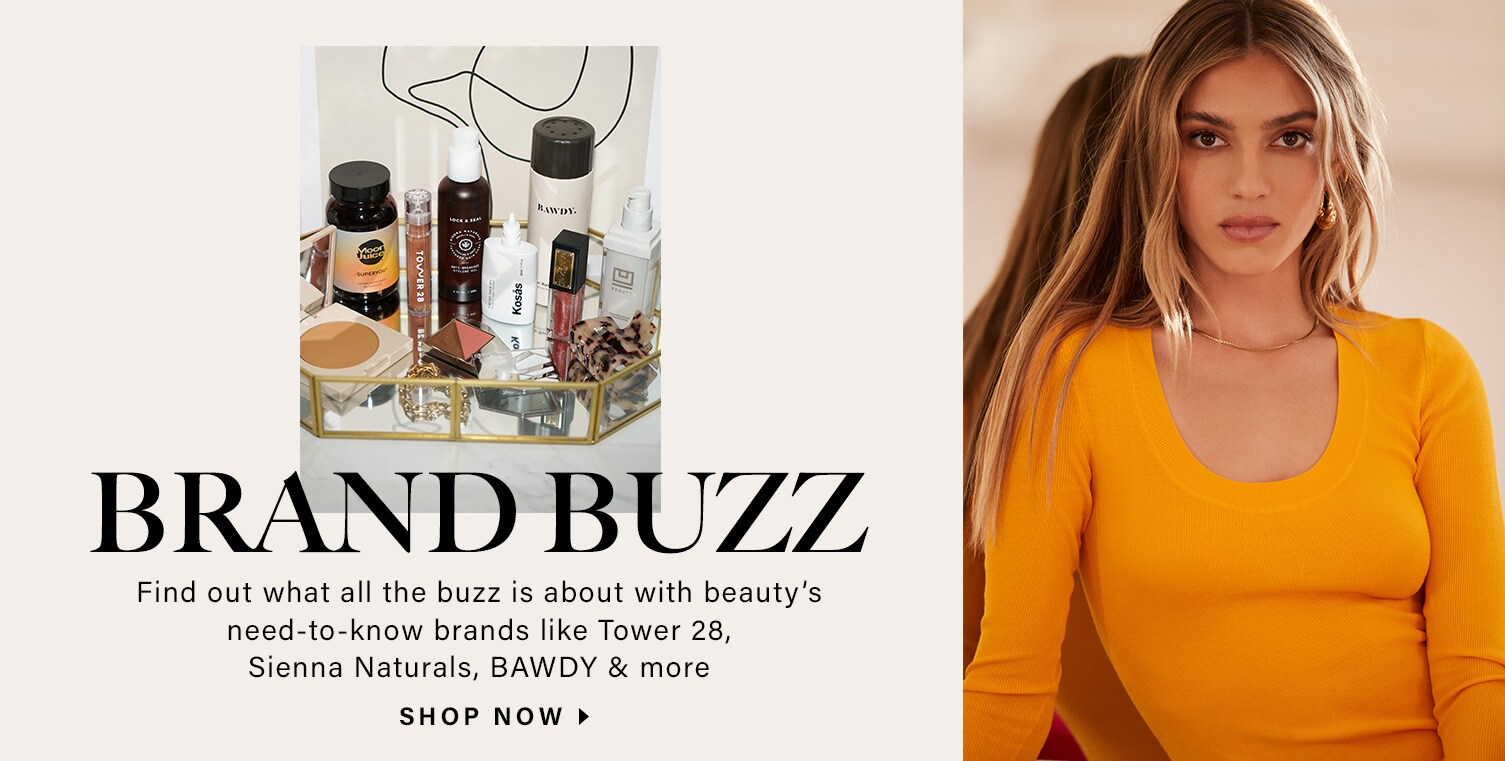 Model with long blonde hair wears her hair down over her shoulders. Various products sit on a gold-lined mirror tray. Brand Buzz. Find out what all the buzz is about with beauty's need-to-know brands like Tower 28, Sienna Naturals, BAWDY & more. Shop Now.