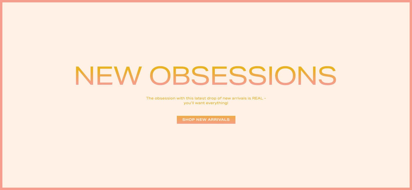 New Obsessions: The obsession with this latest drop of new arrivals is REAL - you\u2019ll want everything! Shop New Arrivals